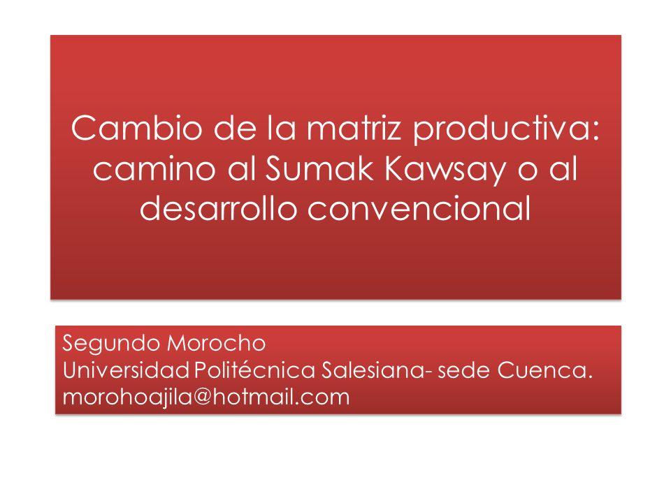 Cambio de la matriz productiva: camino al Sumak Kawsay o al desarrollo convencional Segundo Morocho Universidad Politécnica Salesiana- sede Cuenca.