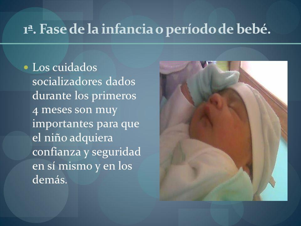 1ª. Fase de la infancia o período de bebé. Los cuidados socializadores dados durante los primeros 4 meses son muy importantes para que el niño adquier