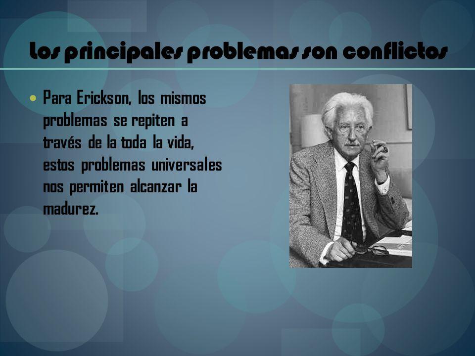 Para Erickson, los mismos problemas se repiten a través de la toda la vida, estos problemas universales nos permiten alcanzar la madurez. Los principa