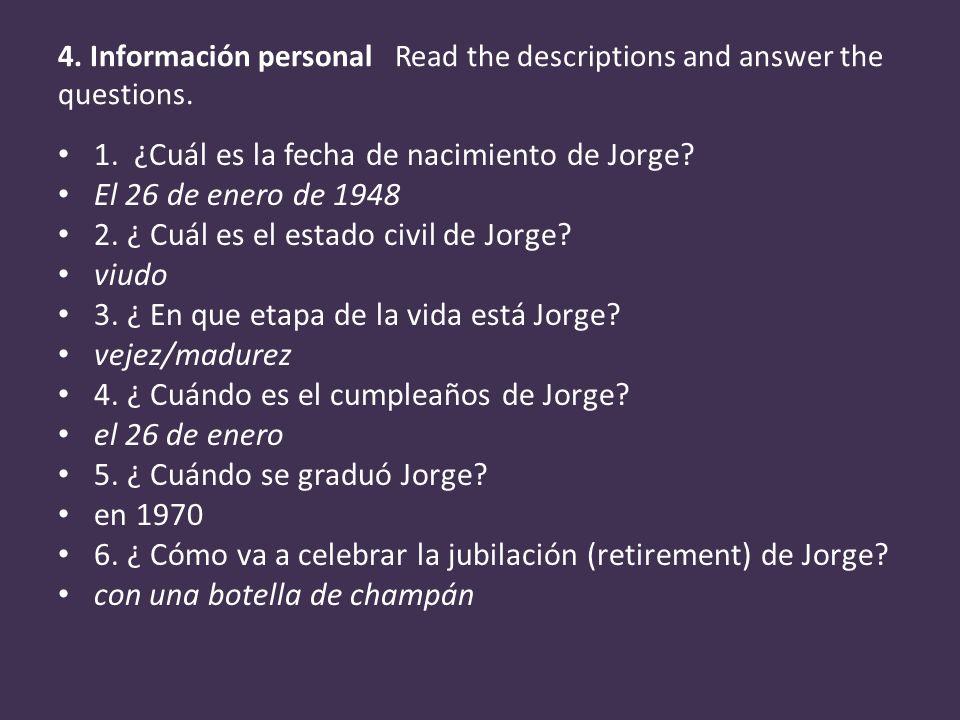 4. Información personal Read the descriptions and answer the questions. 1. ¿Cuál es la fecha de nacimiento de Jorge? El 26 de enero de 1948 2. ¿ Cuál