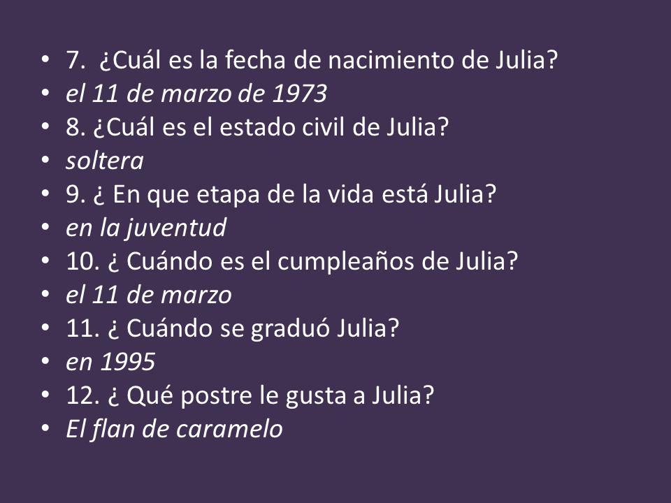 7. ¿Cuál es la fecha de nacimiento de Julia? el 11 de marzo de 1973 8. ¿Cuál es el estado civil de Julia? soltera 9. ¿ En que etapa de la vida está Ju