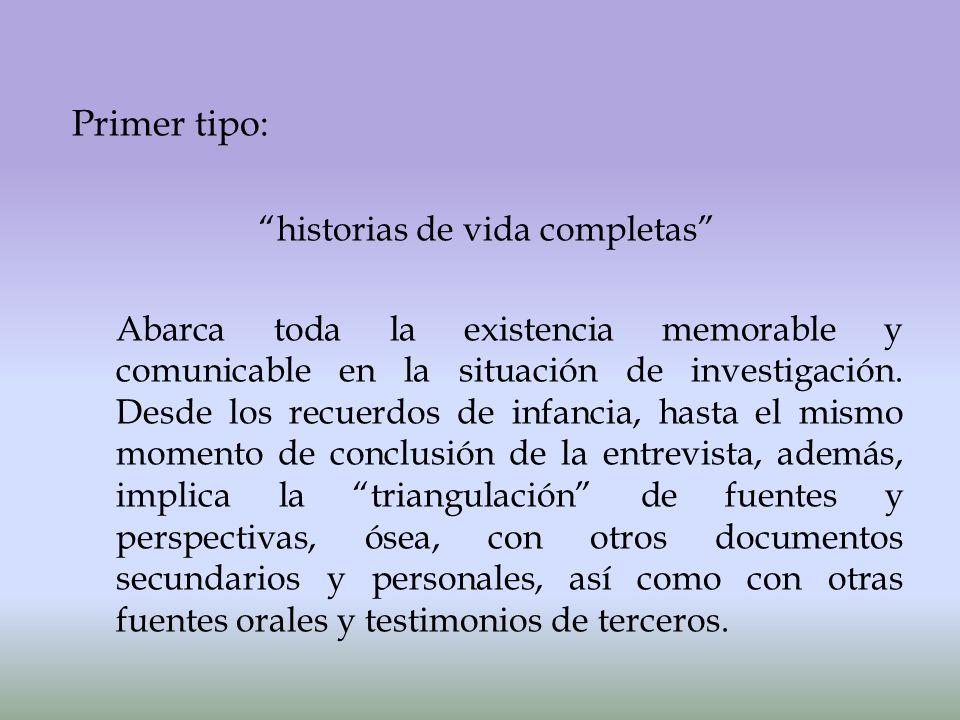 Primer tipo: historias de vida completas Abarca toda la existencia memorable y comunicable en la situación de investigación.