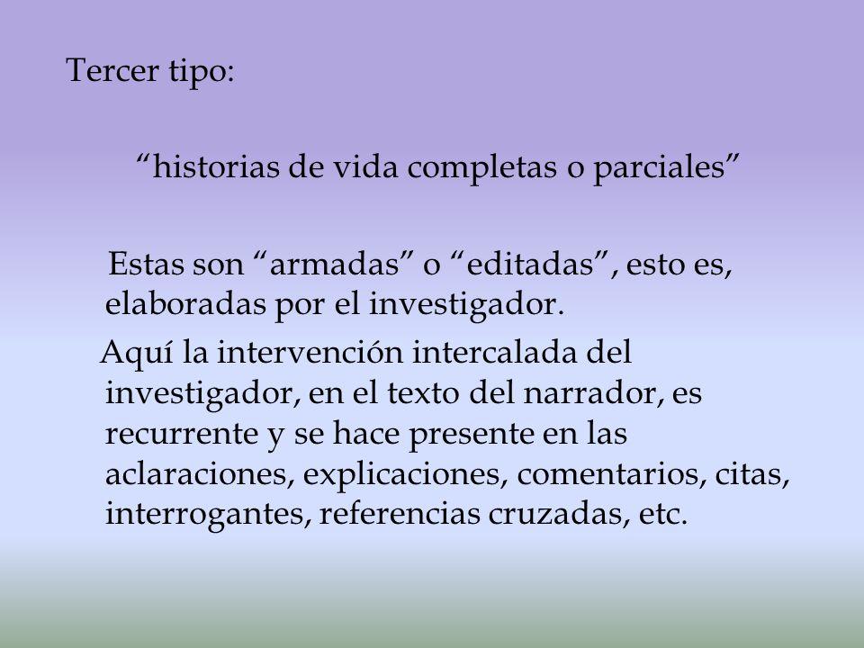 Tercer tipo: historias de vida completas o parciales Estas son armadas o editadas, esto es, elaboradas por el investigador.