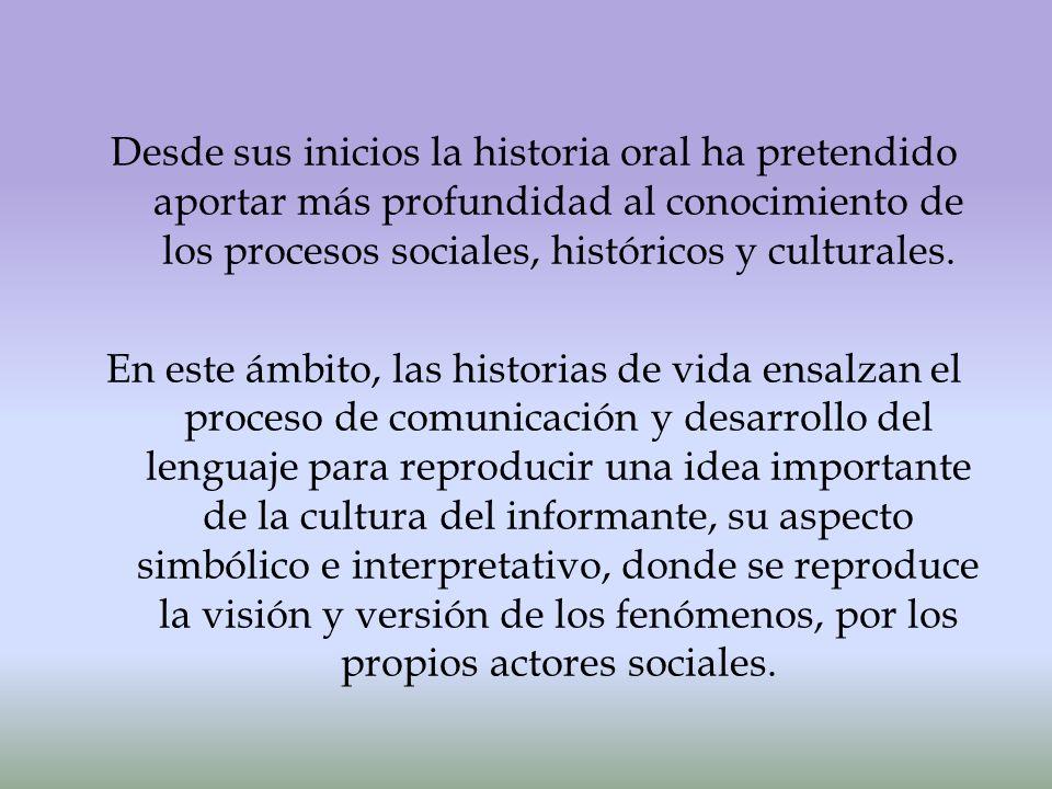Desde sus inicios la historia oral ha pretendido aportar más profundidad al conocimiento de los procesos sociales, históricos y culturales.