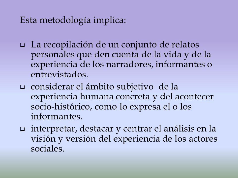 Esta metodología implica: La recopilación de un conjunto de relatos personales que den cuenta de la vida y de la experiencia de los narradores, informantes o entrevistados.