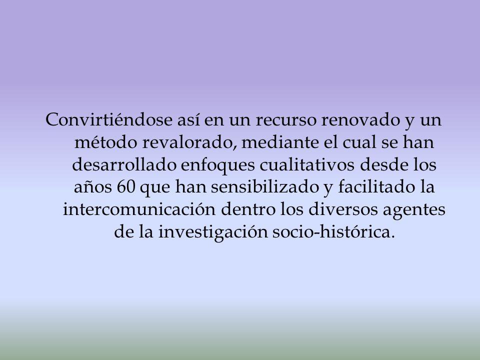 Convirtiéndose así en un recurso renovado y un método revalorado, mediante el cual se han desarrollado enfoques cualitativos desde los años 60 que han sensibilizado y facilitado la intercomunicación dentro los diversos agentes de la investigación socio-histórica.