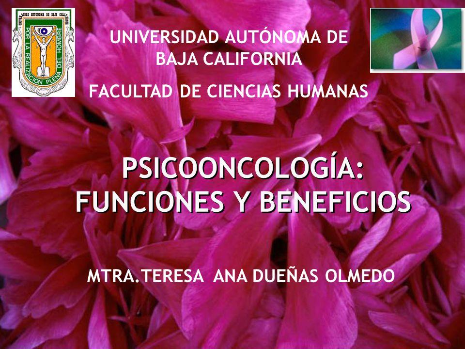 PSICOONCOLOGÍA: FUNCIONES Y BENEFICIOS MTRA.TERESA ANA DUEÑAS OLMEDO UNIVERSIDAD AUTÓNOMA DE BAJA CALIFORNIA FACULTAD DE CIENCIAS HUMANAS