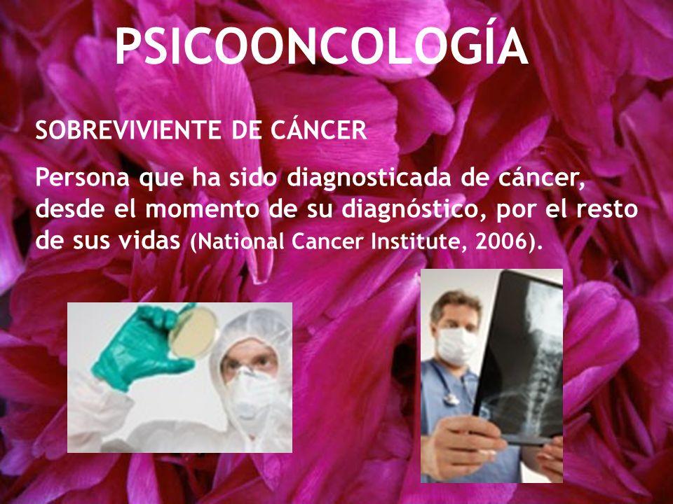 PSICOONCOLOGÍA SOBREVIVIENTE DE CÁNCER Persona que ha sido diagnosticada de cáncer, desde el momento de su diagnóstico, por el resto de sus vidas (National Cancer Institute, 2006).