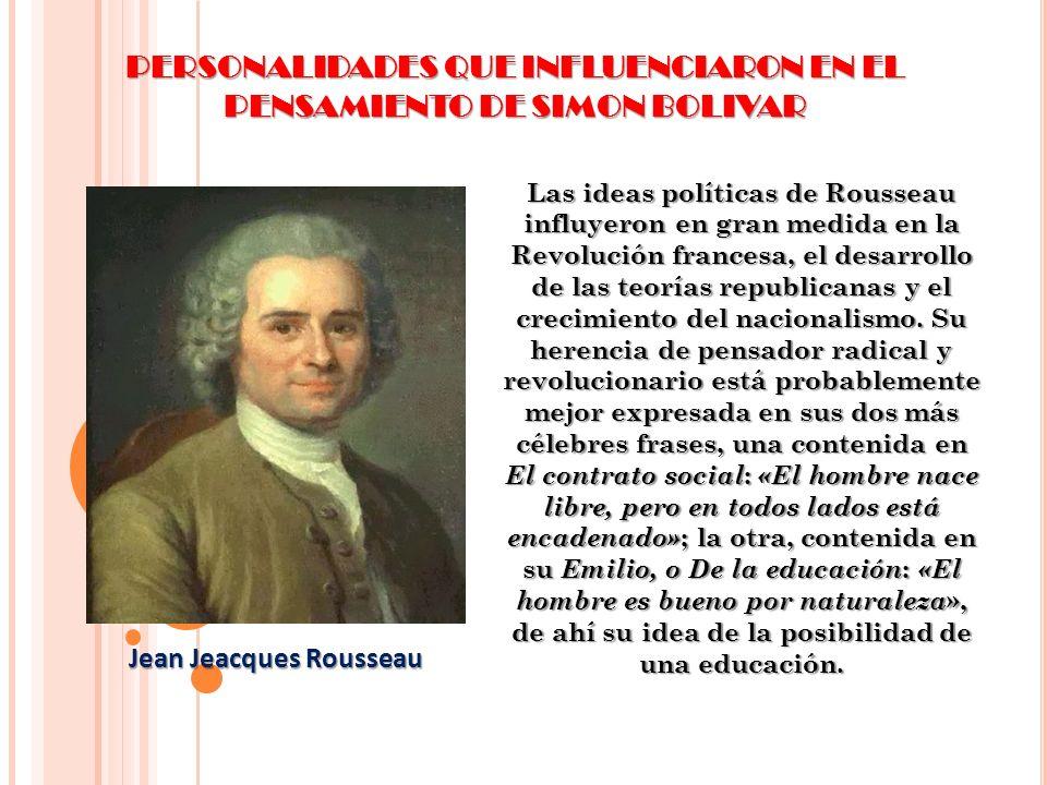 PERSONALIDADES QUE INFLUENCIARON EN EL PENSAMIENTO DE SIMON BOLIVAR Las ideas políticas de Rousseau influyeron en gran medida en la Revolución frances