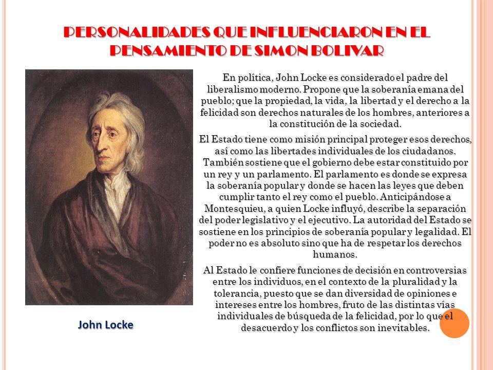 PERSONALIDADES QUE INFLUENCIARON EN EL PENSAMIENTO DE SIMON BOLIVAR En política, John Locke es considerado el padre del liberalismo moderno. Propone q