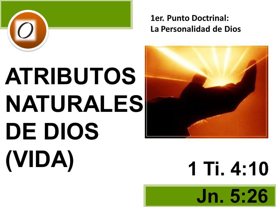 ATRIBUTOS NATURALES DE DIOS (VIDA) Jn. 5:26 1 Ti. 4:10 1er. Punto Doctrinal: La Personalidad de Dios