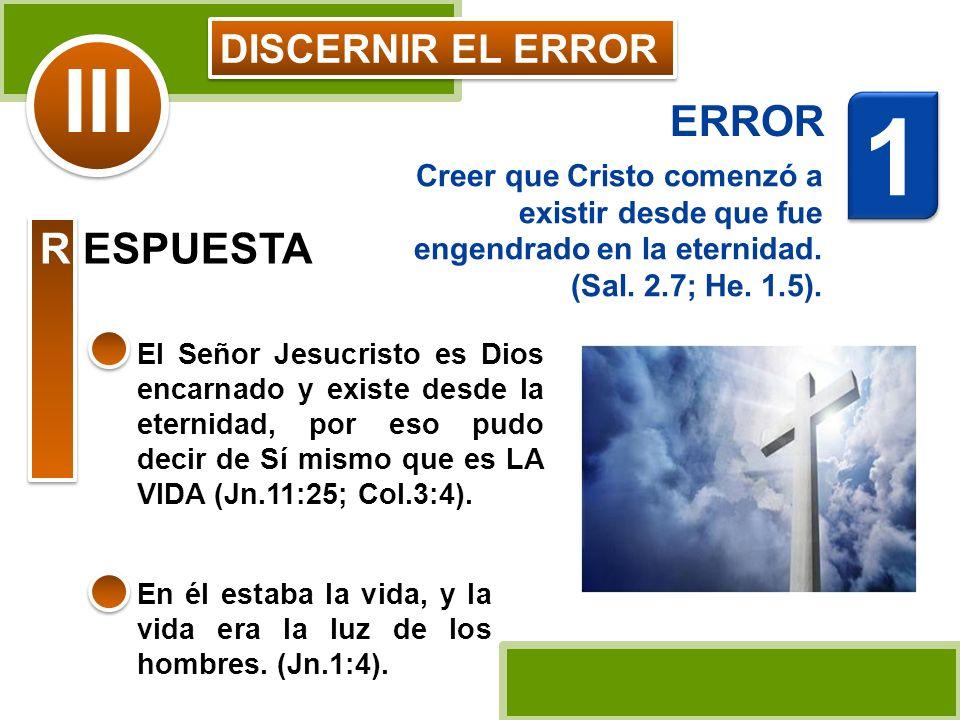 DISCERNIR EL ERROR Creer que Cristo comenzó a existir desde que fue engendrado en la eternidad. (Sal. 2.7; He. 1.5). El Señor Jesucristo es Dios encar