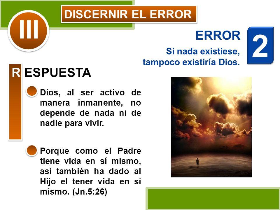 DISCERNIR EL ERROR Si nada existiese, tampoco existiría Dios. Dios, al ser activo de manera inmanente, no depende de nada ni de nadie para vivir. III