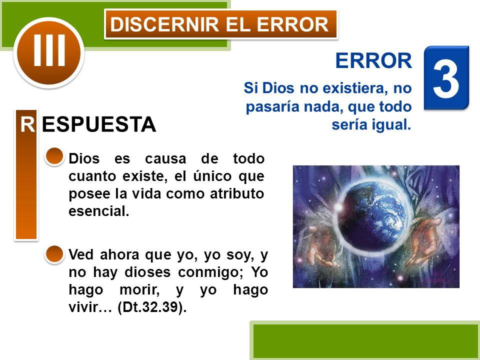 DISCERNIR EL ERROR Si Dios no existiera, no pasaría nada, que todo sería igual. Dios es causa de todo cuanto existe, el único que posee la vida como a
