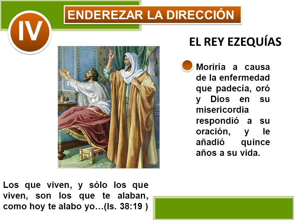 ENDEREZAR LA DIRECCIÓN IV Moriría a causa de la enfermedad que padecía, oró y Dios en su misericordia respondió a su oración, y le añadió quince años
