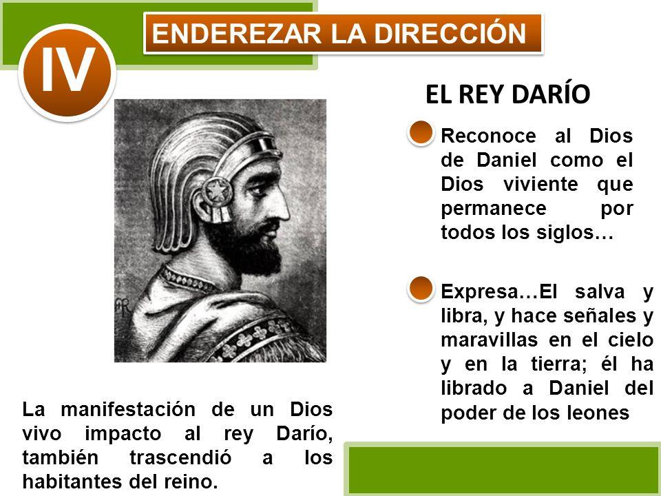 ENDEREZAR LA DIRECCIÓN IV Reconoce al Dios de Daniel como el Dios viviente que permanece por todos los siglos… EL REY DARÍO La manifestación de un Dio