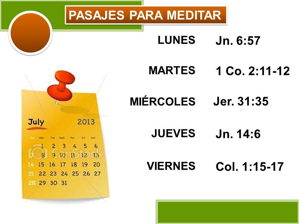 LUNES Jn. 6:57 MARTES 1 Co. 2:11-12 MIÉRCOLES Jer. 31:35 JUEVES Jn. 14:6 VIERNES Col. 1:15-17 PASAJES PARA MEDITAR