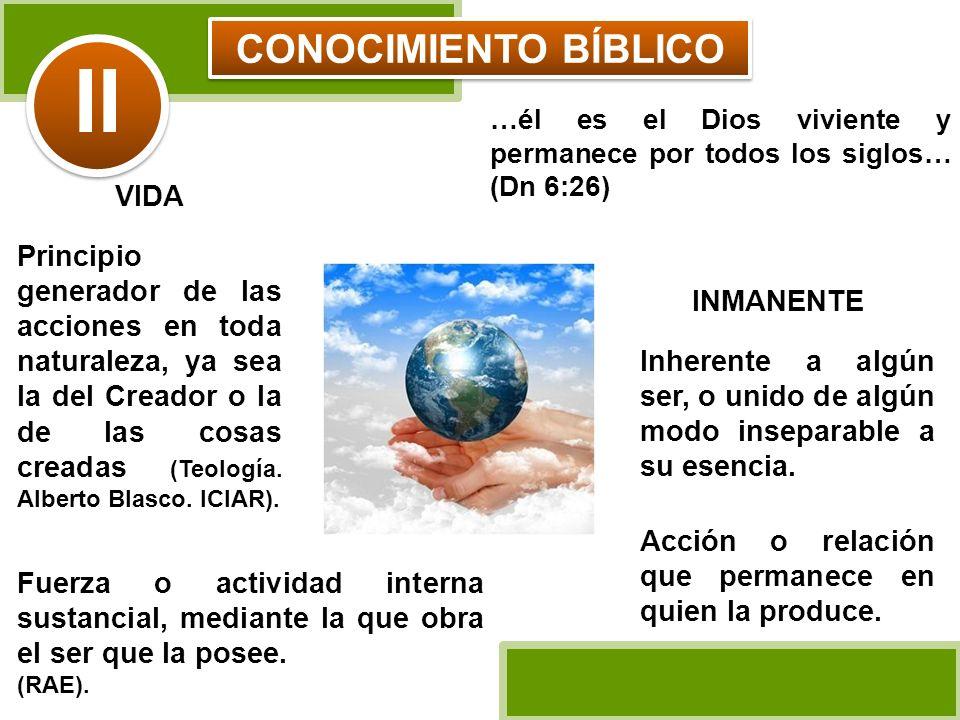 CONOCIMIENTO BÍBLICO …él es el Dios viviente y permanece por todos los siglos… (Dn 6:26) VIDA Principio generador de las acciones en toda naturaleza,