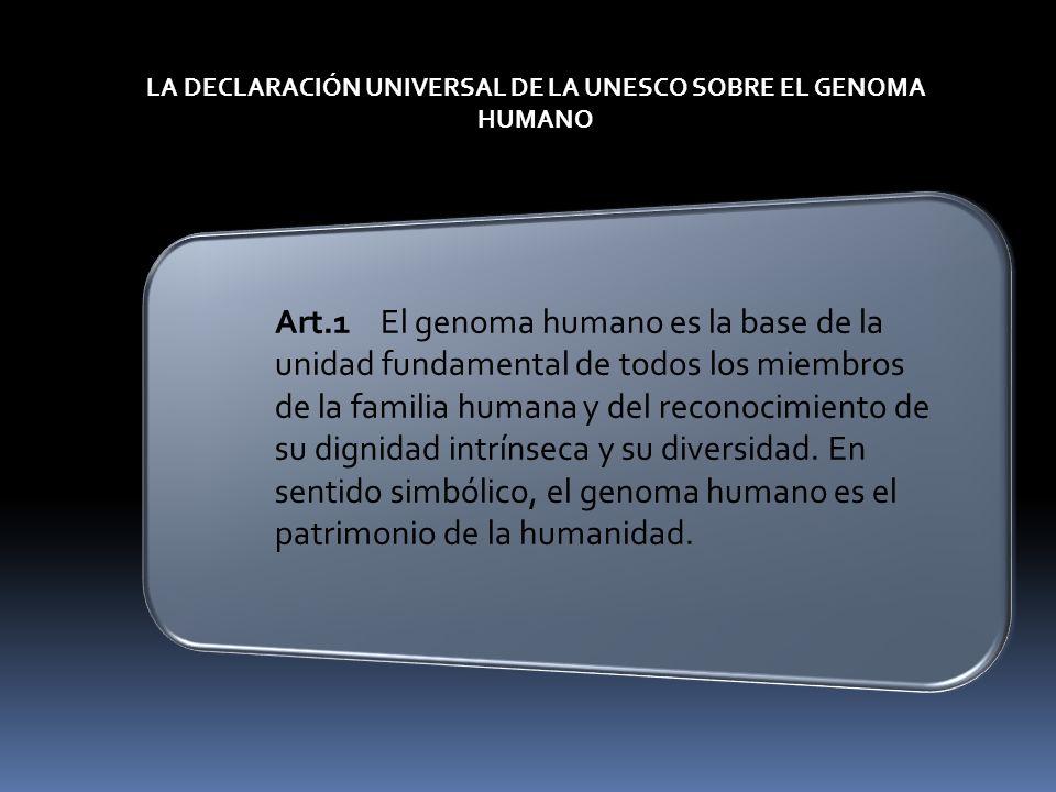 LA DECLARACIÓN UNIVERSAL DE LA UNESCO SOBRE EL GENOMA HUMANO Art.1El genoma humano es la base de la unidad fundamental de todos los miembros de la fam