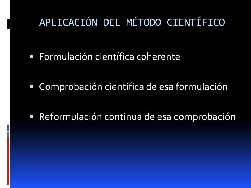 APLICACIÓN DEL MÉTODO CIENTÍFICO Formulación científica coherente Comprobación científica de esa formulación Reformulación continua de esa comprobació