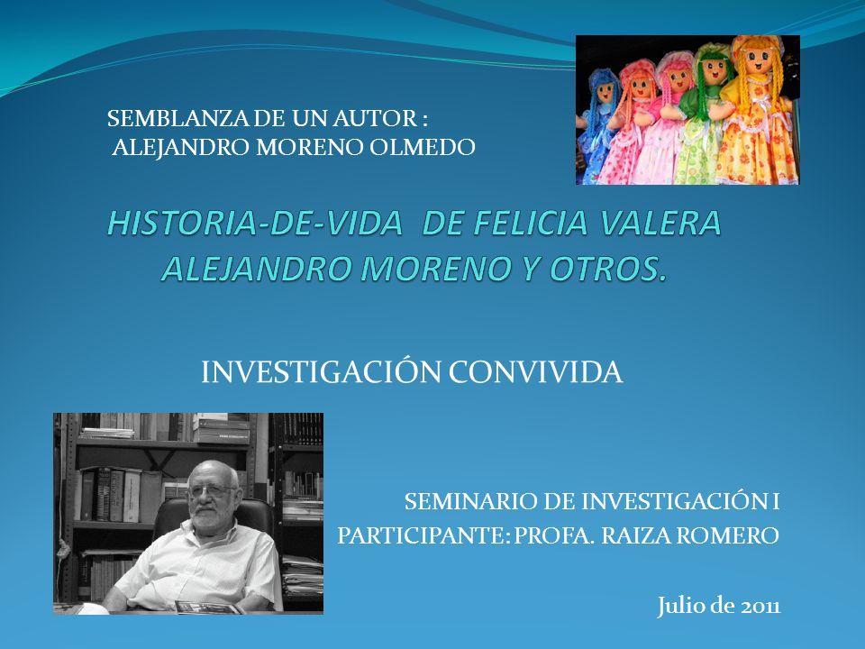 INVESTIGACIÓN CONVIVIDA SEMINARIO DE INVESTIGACIÓN I PARTICIPANTE: PROFA. RAIZA ROMERO Julio de 2011 SEMBLANZA DE UN AUTOR : ALEJANDRO MORENO OLMEDO