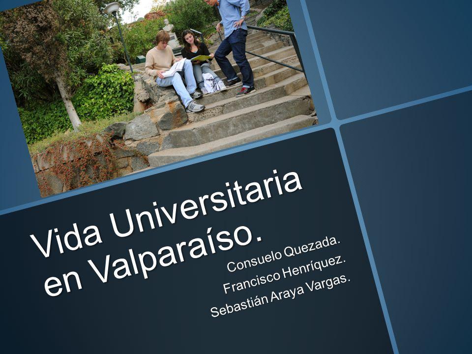Vida Universitaria en Valparaíso. Consuelo Quezada. Francisco Henríquez. Sebastián Araya Vargas.