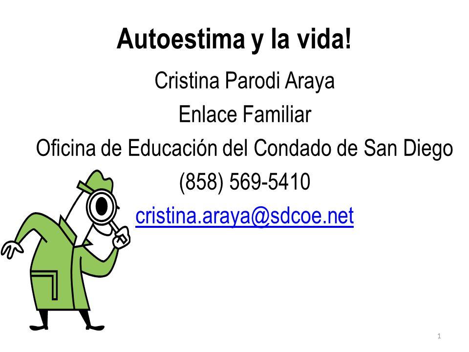 Autoestima y la vida! Cristina Parodi Araya Enlace Familiar Oficina de Educación del Condado de San Diego (858) 569-5410 cristina.araya@sdcoe.net 1