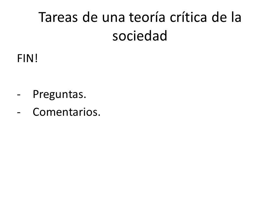 Tareas de una teoría crítica de la sociedad FIN! -Preguntas. -Comentarios.
