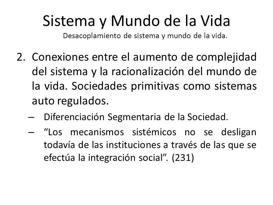 Sistema y Mundo de la Vida Desacoplamiento de sistema y mundo de la vida. 2.Conexiones entre el aumento de complejidad del sistema y la racionalizació