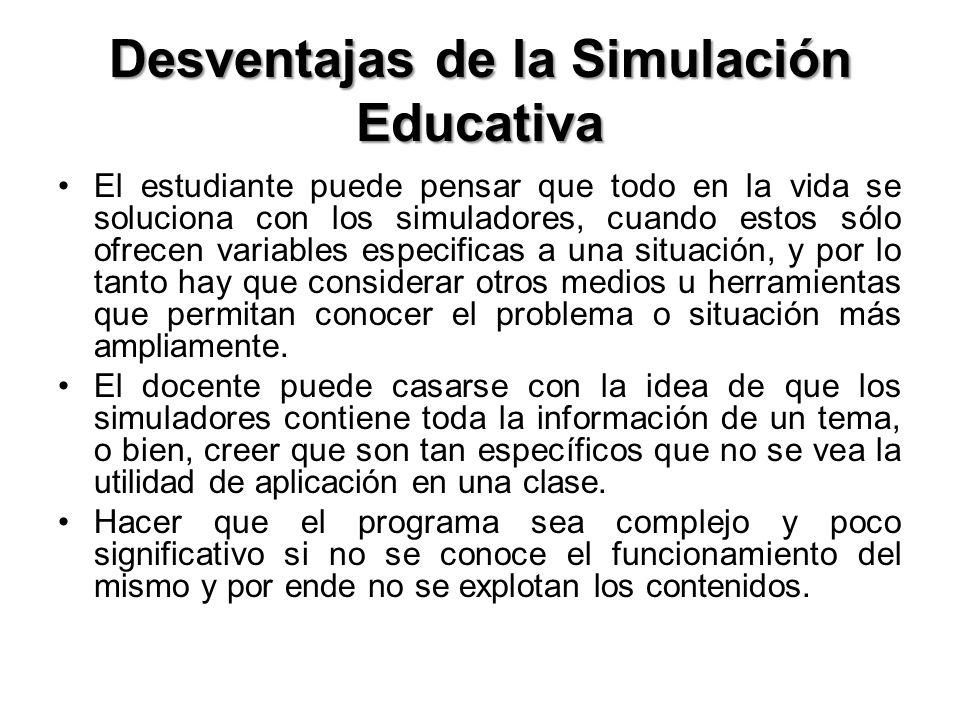 Desventajas de la Simulación Educativa El estudiante puede pensar que todo en la vida se soluciona con los simuladores, cuando estos sólo ofrecen vari