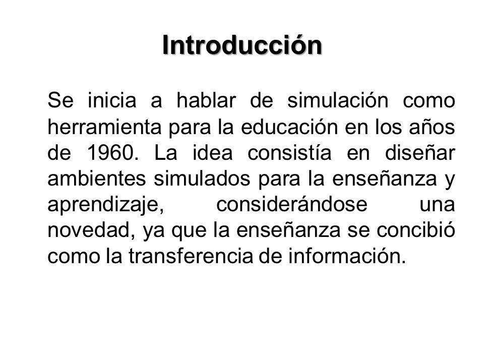 Introducción Se inicia a hablar de simulación como herramienta para la educación en los años de 1960. La idea consistía en diseñar ambientes simulados