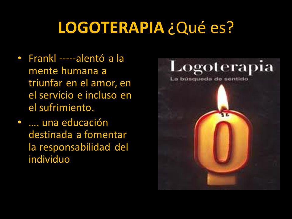 LOGOTERAPIA ¿Qué es? Frankl -----alentó a la mente humana a triunfar en el amor, en el servicio e incluso en el sufrimiento. …. una educación destinad