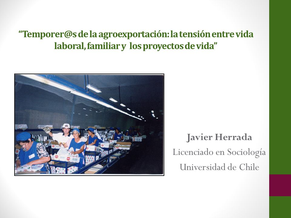 Temporer@s de la agroexportación: la tensión entre vida laboral, familiar y los proyectos de vida Javier Herrada Licenciado en Sociología Universidad