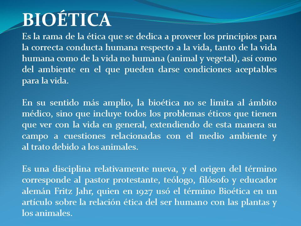 BIOÉTICA Es la rama de la ética que se dedica a proveer los principios para la correcta conducta humana respecto a la vida, tanto de la vida humana co