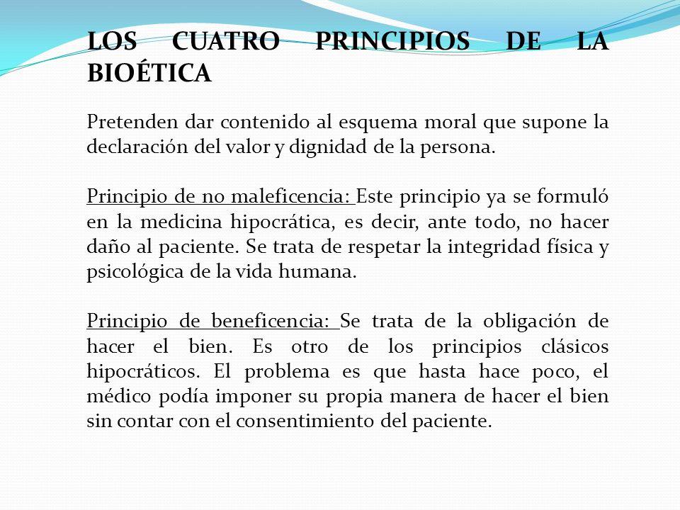 LOS CUATRO PRINCIPIOS DE LA BIOÉTICA Pretenden dar contenido al esquema moral que supone la declaración del valor y dignidad de la persona. Principio