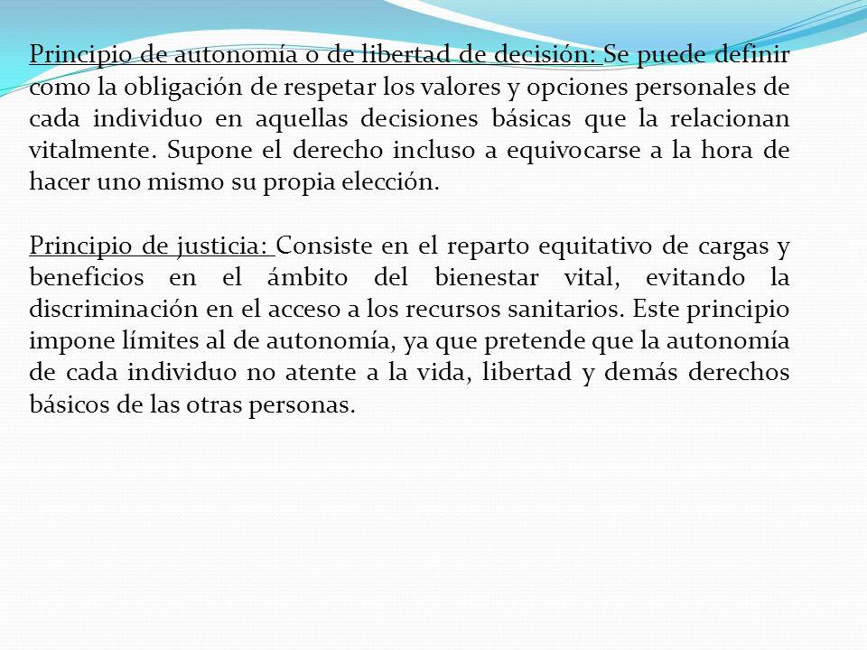 Principio de autonomía o de libertad de decisión: Se puede definir como la obligación de respetar los valores y opciones personales de cada individuo