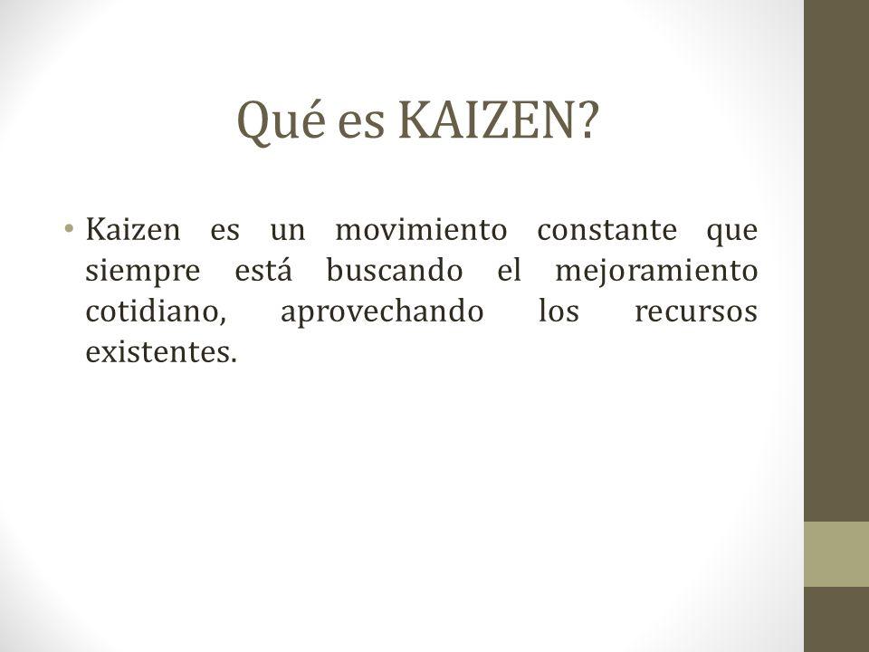Qué es KAIZEN? Kaizen es un movimiento constante que siempre está buscando el mejoramiento cotidiano, aprovechando los recursos existentes.