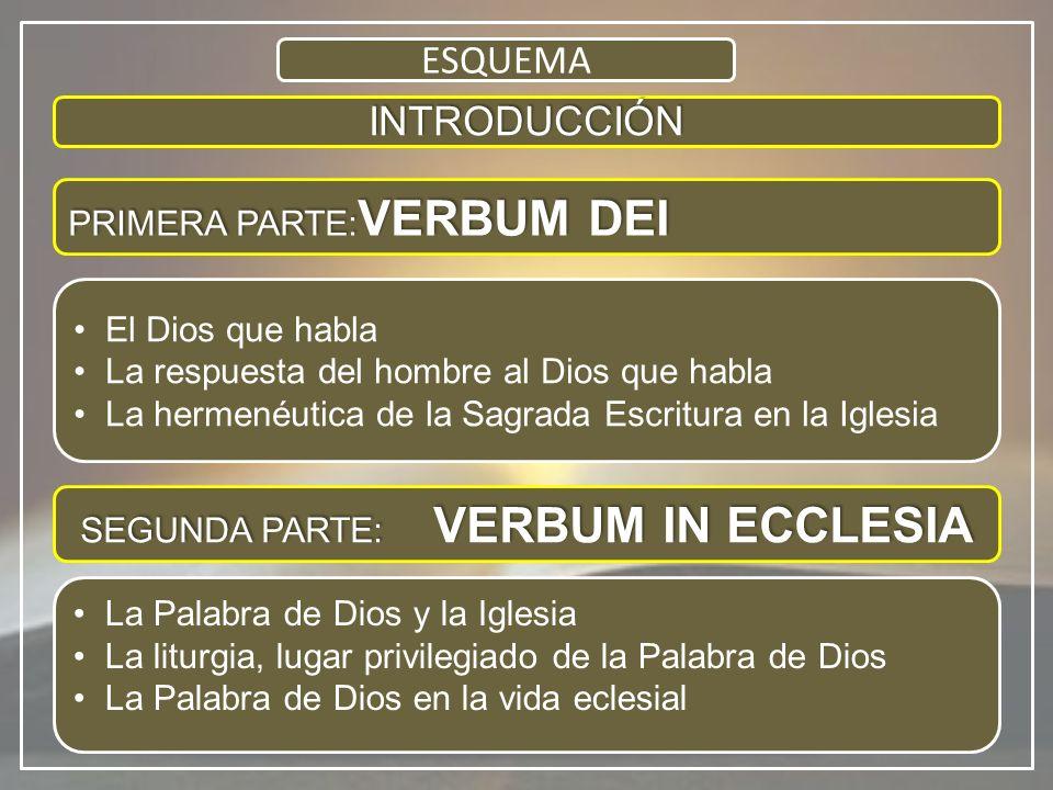 INTRODUCCIÓN PRIMERA PARTE: VERBUM DEI El Dios que habla La respuesta del hombre al Dios que habla La hermenéutica de la Sagrada Escritura en la Iglesia La Palabra de Dios y la Iglesia La liturgia, lugar privilegiado de la Palabra de Dios La Palabra de Dios en la vida eclesial ESQUEMA SEGUNDA PARTE: VERBUM IN ECCLESIA