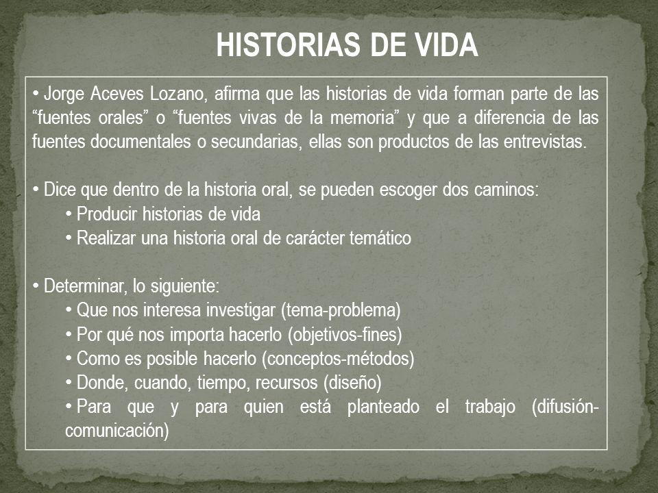 Jorge Aceves Lozano, afirma que las historias de vida forman parte de las fuentes orales o fuentes vivas de la memoria y que a diferencia de las fuent