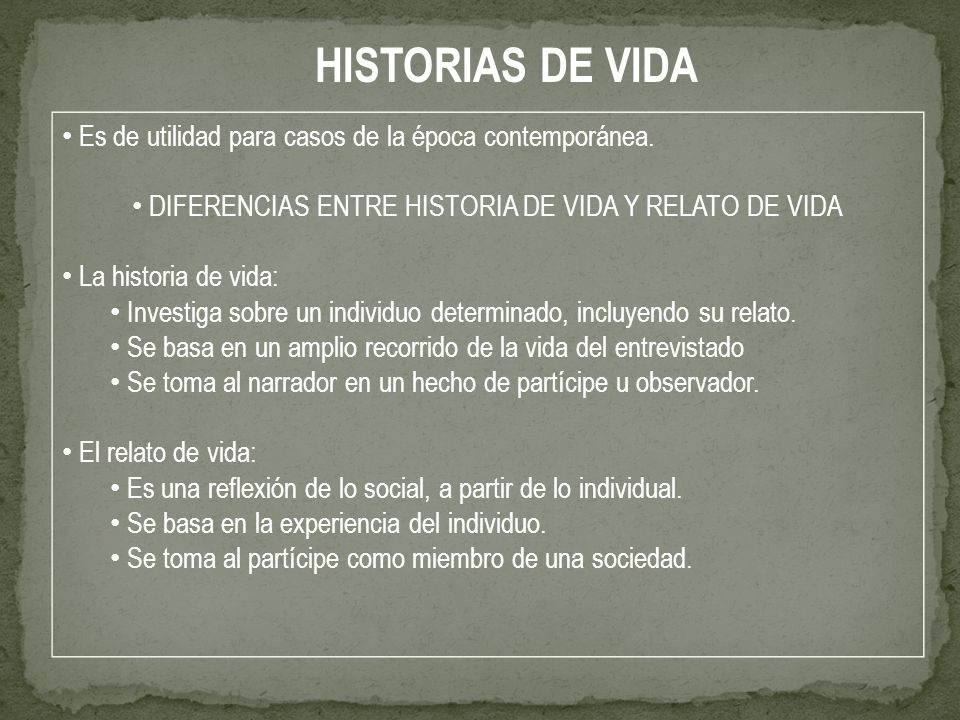 Es de utilidad para casos de la época contemporánea. DIFERENCIAS ENTRE HISTORIA DE VIDA Y RELATO DE VIDA La historia de vida: Investiga sobre un indiv