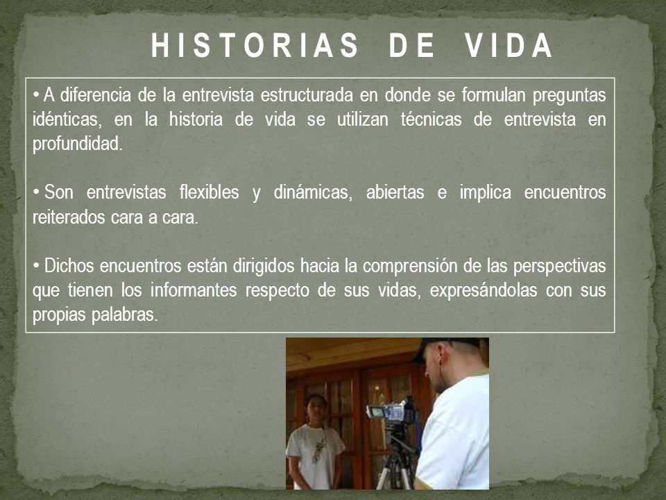 A diferencia de la entrevista estructurada en donde se formulan preguntas idénticas, en la historia de vida se utilizan técnicas de entrevista en profundidad.