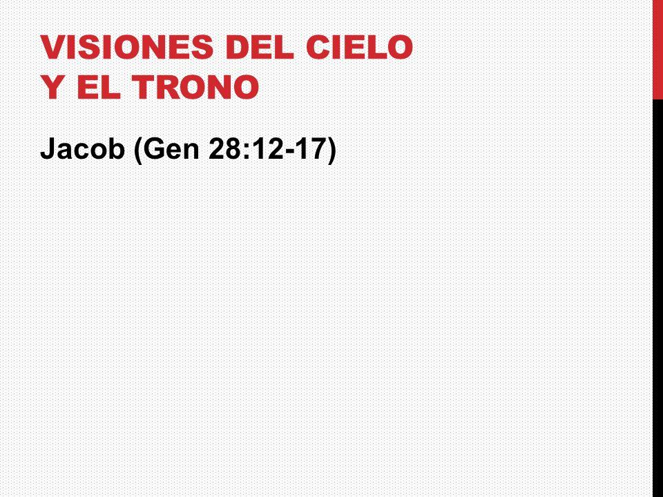 VISIONES DEL CIELO Y EL TRONO Jacob (Gen 28:12-17)
