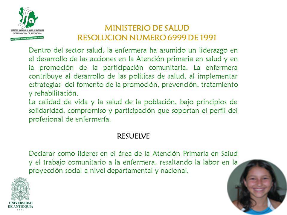 MINISTERIO DE SALUD RESOLUCION NUMERO 6999 DE 1991 Dentro del sector salud, la enfermera ha asumido un liderazgo en el desarrollo de las acciones en l