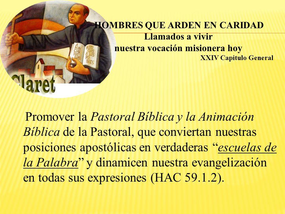 Promover la Pastoral Bíblica y la Animación Bíblica de la Pastoral, que conviertan nuestras posiciones apostólicas en verdaderas escuelas de la Palabra y dinamicen nuestra evangelización en todas sus expresiones (HAC 59.1.2).