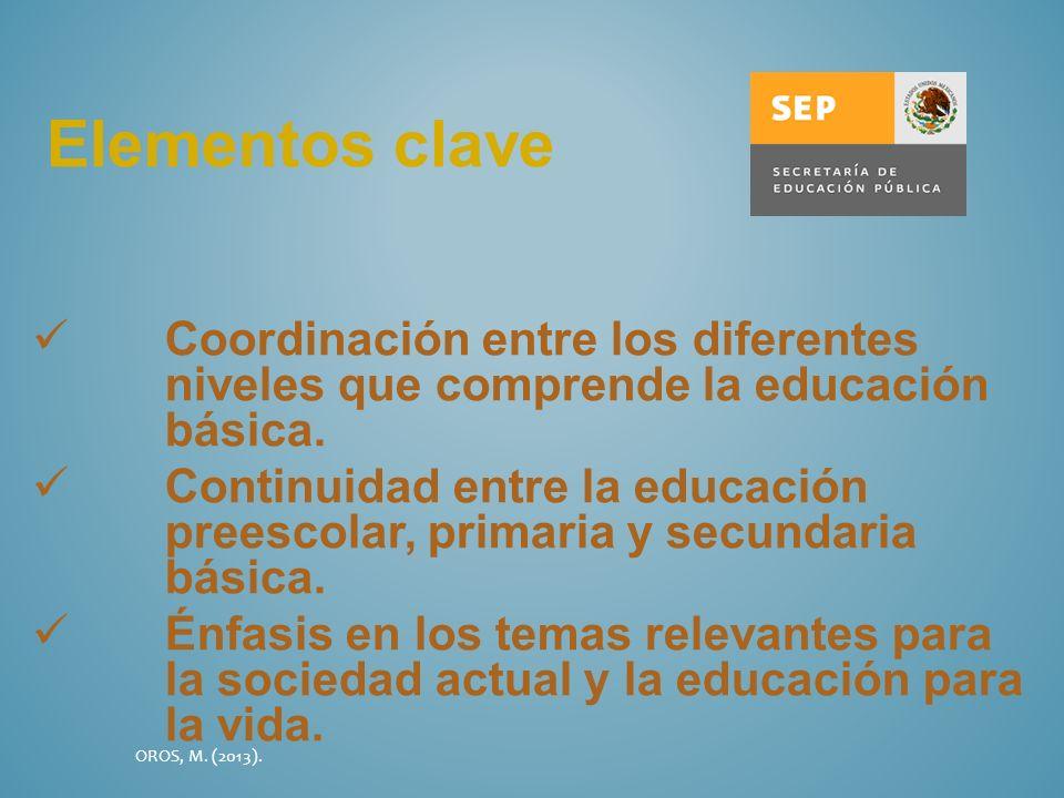 Elementos clave Coordinación entre los diferentes niveles que comprende la educación básica. Continuidad entre la educación preescolar, primaria y sec