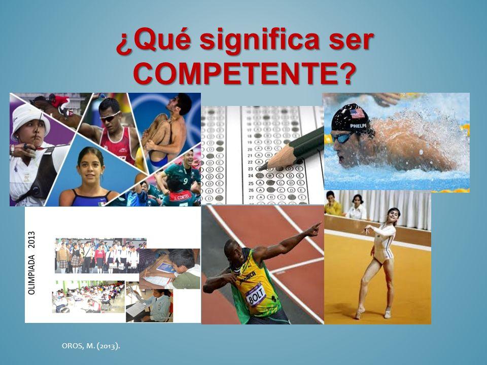¿Qué significa ser COMPETENTE? OROS, M. (2013).