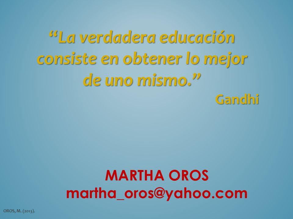 La verdadera educación consiste en obtener lo mejorLa verdadera educación consiste en obtener lo mejor de uno mismo. Gandhi MARTHA OROS martha_oros@ya