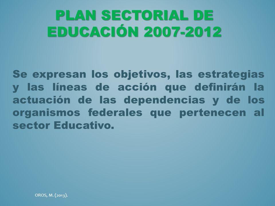 PLAN SECTORIAL DE EDUCACIÓN 2007-2012 Se expresan los objetivos, las estrategias y las líneas de acción que definirán la actuación de las dependencias