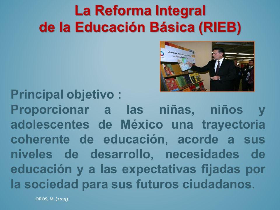 La Reforma Integral de la Educación Básica (RIEB) Principal objetivo : Proporcionar a las niñas, niños y adolescentes de México una trayectoria cohere