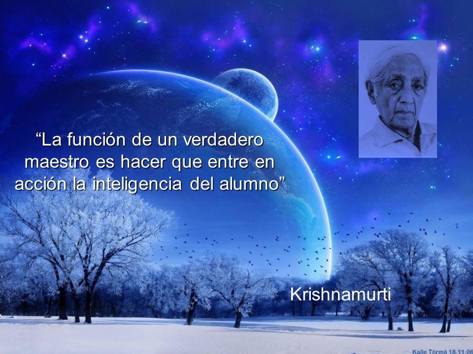 La función de un verdadero maestro es hacer que entre en acción la inteligencia del alumno Krishnamurti